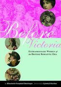 Before Victoria: Extraordinary Women of the British Romantic Era