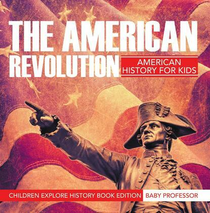 The American Revolution: American History For Kids - Children Explore History Book Edition