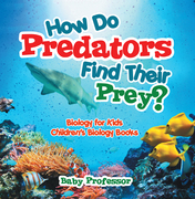 How Do Predators Find Their Prey? Biology for Kids | Children's Biology Books