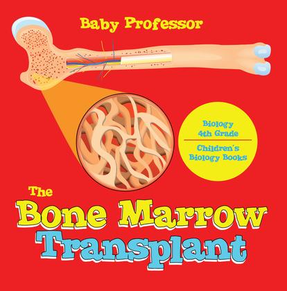 The Bone Marrow Transplant - Biology 4th Grade | Children's Biology Books