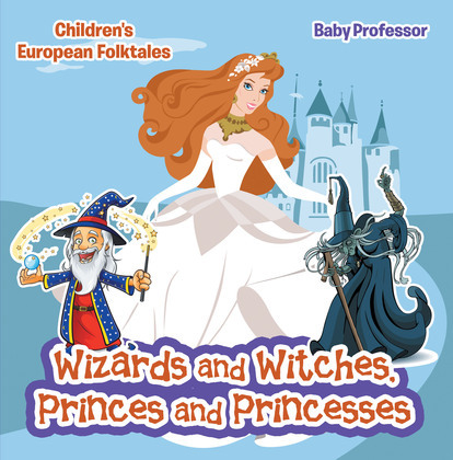 Wizards and Witches, Princes and Princesses   Children's European Folktales