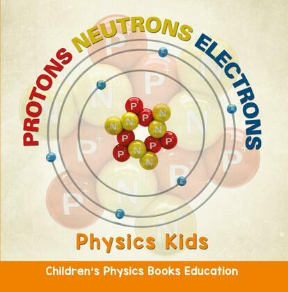 Protons Neutrons Electrons: Physics Kids   Children's Physics Books Education