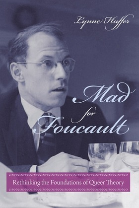 Mad for Foucault: Rethinking the Foundations of Queer Theory
