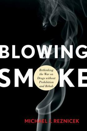 Blowing Smoke: Rethinking the War on Drugs without Prohibition and Rehab