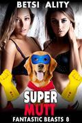 Super Mutt! : Fantastic Beasts 8 (Bestiality Zoophilia Knotting Erotica Dog Sex Erotica Animal Sex Creampie Paranormal XXX Taboo Erotica)