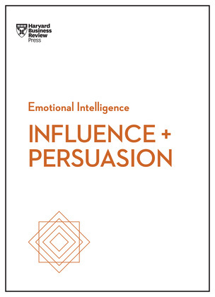 Influence and Persuasion (HBR Emotional Intelligence Series)