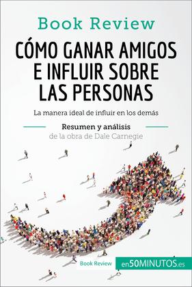 Cómo ganar amigos e influir sobre las personas de Dale Carnegie (Análisis de la obra)