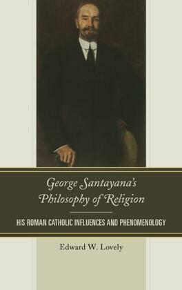 George Santayana's Philosophy of Religion: His Roman Catholic Influences and Phenomenology