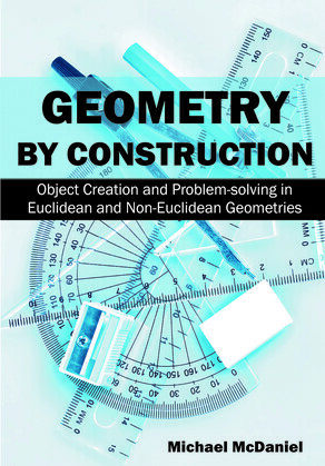 Geometry by Construction:: Object Creation and Problem-Solving in Euclidean and Non-Euclidean Geometries