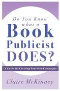 Do You Know What a Book Publicist Does?: A Guide for Creating Your Own Campaigns