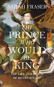 The Prince Who Would Be King: The Life and Death of Henry Stuart