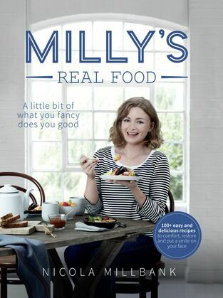Milly's Real Food: 100+ easy and delicious recipes to comfort, restore and put a smile on your face