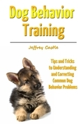 Dog Behavior Training: Tips and Tricks to Understanding and Correcting Common Dog Behavior Problems