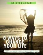 8 Ways to Change Your Life: Get Lasting Change Starting Today
