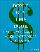 Don't Buy This Book Unless You Want to Make a Fortune In Real Estate