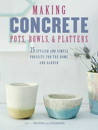 Making Concrete Pots, Bowls, and Platters: 37 stylish and simple projects for the home and garden