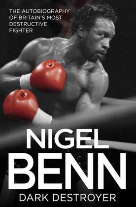 Nigel Benn - Dark Destroyer: The Autobiography of Britain's Most Destructive Fighter