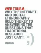 Web True.0: Why the Internet and Digital Ethnography Hold the Key to Answering the Questions That Traditional Research Just Can't.
