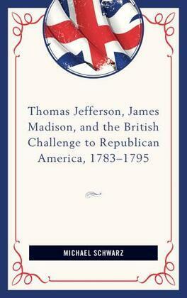 Thomas Jefferson, James Madison, and the British Challenge to Republican America, 1783–95
