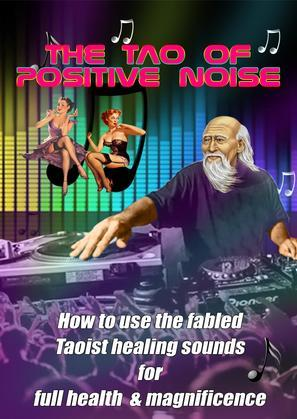 The Tao of Positive Noise: How to use the fabled Taoist healing sounds for full health and magnificence