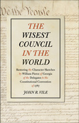 The Wisest Council in the World: Restoring the Character Sketches by William Pierce of Georgia of the Delegates to the Constitutional Convention of 17