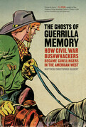 The Ghosts of Guerrilla Memory: How Civil War Bushwhackers Became Gunslingers in the American West