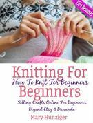 Knitting For Beginners: How To Knit For Beginners: Selling Crafts Online For Beginners Beyond Etsy & Dawanda (100+ Resources Included)