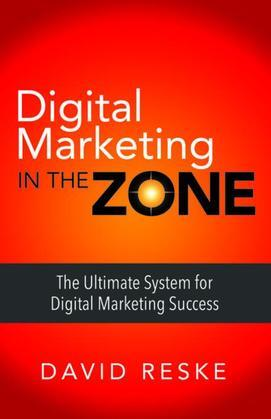 Digital Marketing in the Zone: The Ultimate System for Digital Marketing Success