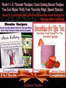 Blender Recipes: Clean Eating Snack Recipes For High Speed Blenders: Clean Eating Snack Recipes (Best Blender Recipes) 3 In 1 Boxed Set