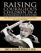 Raising Courageous Children In a Cowardly Culture: The Battle for the Hearts and Minds of Our Children