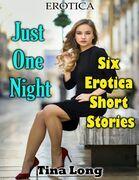 Erotica: Just One Night: Six Erotica Short Stories