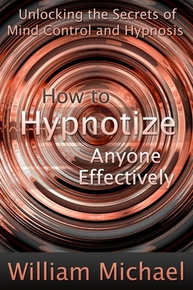 How to Hypnotize Anyone Effectively: Unlocking the Secrets of Mind Control and Hypnosis