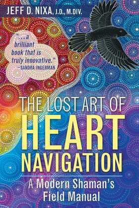 The Lost Art of Heart Navigation: A Modern Shaman's Field Manual