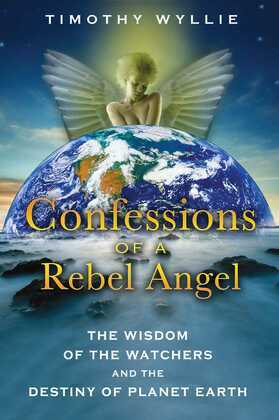 Confessions of a Rebel Angel: The Wisdom of the Watchers and the Destiny of Planet Earth