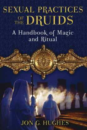 Sexual Practices of the Druids: A Handbook of Magic and Ritual