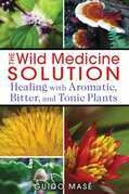 The Wild Medicine Solution: Healing with Aromatic, Bitter, and Tonic Plants