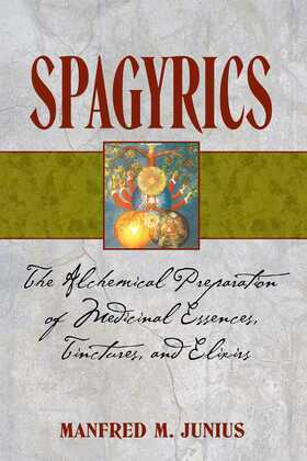 Spagyrics: The Alchemical Preparation of Medicinal Essences, Tinctures, and Elixirs