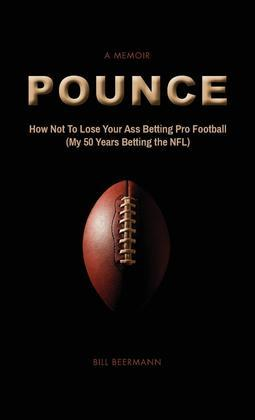 POUNCE - How Not To Lose Your Ass Betting Pro Football: (My 50 Years Betting the NFL)