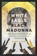 White Eagle, Black Madonna: One Thousand Years of the Polish Catholic Tradition