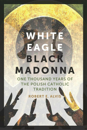 White Eagle, Black Madonna: One Thousand Years of the Polish Catholic Tradition