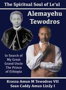 Alemayehu Tewodros, The Spiritual Soul Of Le'ul: In Search Of My Great Grand Uncle The Prince Of Ethiopia