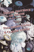 Under Sentence of Death - Or, a Criminal's Last Hours - Together With - Told Under Canvas and Claude Gueux