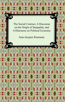 The Social Contract, A Discourse on the Origin of Inequality, and A Discourse on Political Economy