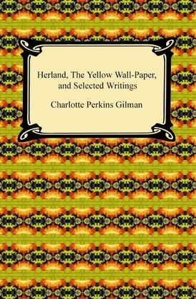Herland, The Yellow Wall-Paper, and Selected Writings