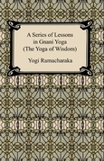 A Series of Lessons in Gnani Yoga (The Yoga of Wisdom)