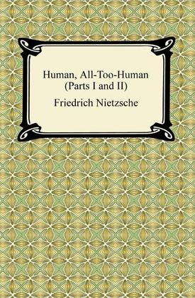 Human, All-Too-Human (Parts I and II)