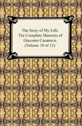 The Story of My Life (The Complete Memoirs of Giacomo Casanova, Volume 10 of 12)