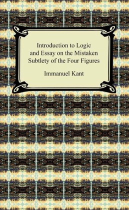 Kant's Introduction to Logic and Essay on the Mistaken Subtlety of the Four Figures