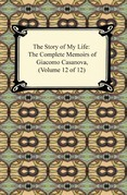 The Story of My Life (The Complete Memoirs of Giacomo Casanova, Volume 12 of 12)