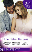 The Rebel Returns: The Return of the Rebel / Her Irresistible Protector / Why Resist a Rebel? (Mills & Boon By Request)